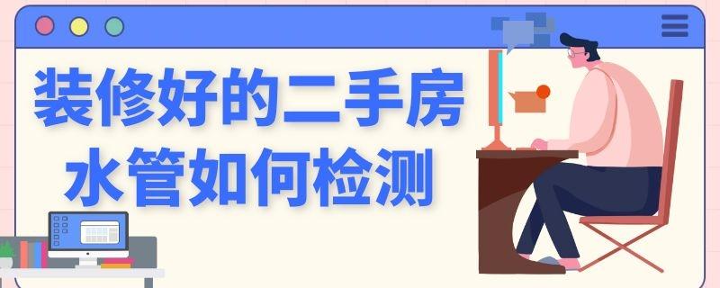 装修好的二手房水管如何检测